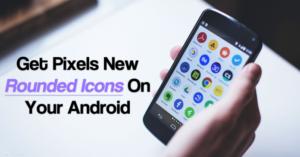 Cómo conseguir los nuevos iconos redondeados de Pixel en tu Android ahora mismo